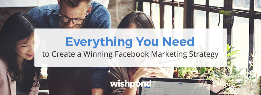 Everything You Need to Create a Winning Facebook Marketing Strategy