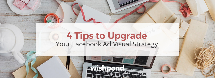 4 Tips To Upgrade Your Facebook Ad Visual Strategy