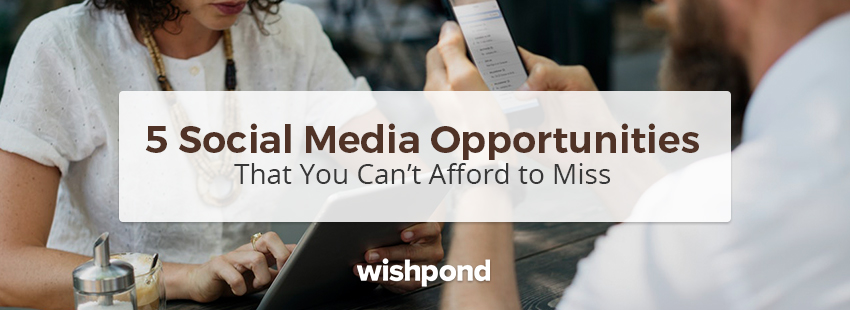 5 Social Media Opportunities that You Can't Afford to Miss