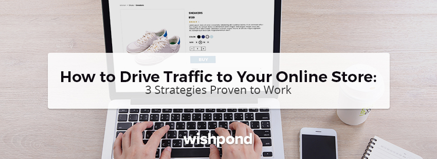 How to Drive Traffic to Your Online Store: 3 Strategies Proven to Work