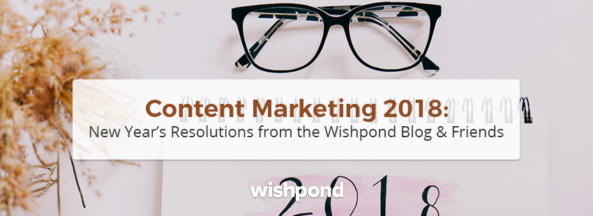 Content Marketing 2018: New Year's Resolutions from the Wishpond Blog & Friends