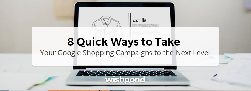 8 Quick Ways to Take Your Google Shopping Campaigns to the Next Level