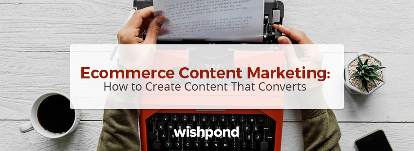 Ecommerce Content Marketing: How To Create Content That Converts