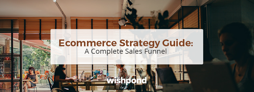 Ecommerce Strategy Guide: A Complete Sales Funnel Which Turns Visitors Into Sales