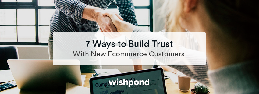 7 Ways to Build Trust with New Ecommerce Customers