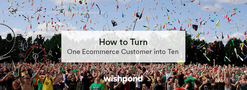 How to Turn One Ecommerce Customer into Ten