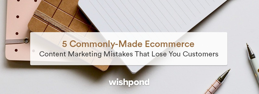 5 Commonly-Made Ecommerce Content Marketing Mistakes That Lose You Customers