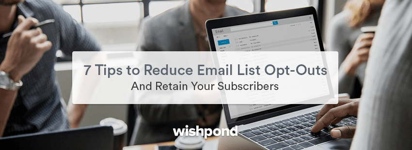 7 Tips To Reduce Email List Opt-Outs And Retain Your Subscribers