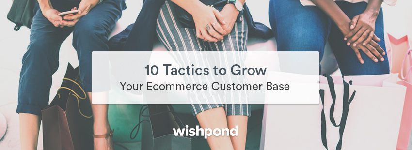 10 Tactics to Grow Your Ecommerce Customer Base