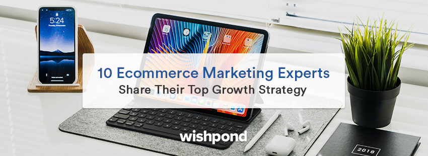 10 Ecommerce Marketing Experts Share Their Top Growth Strategy