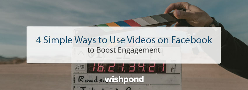 4 Simple Ways to Use Videos on Facebook to Boost Engagement