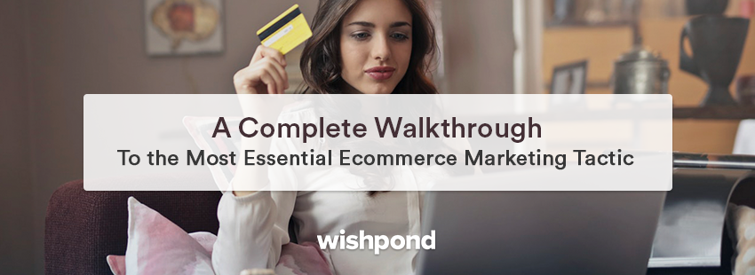 A Complete Walkthrough to the Most Essential Ecommerce Marketing Tactic