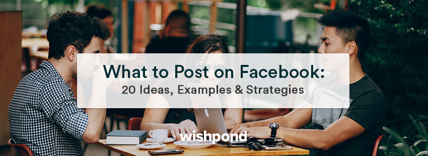 What to Post on Facebook: 20 Ideas, Examples & Strategies