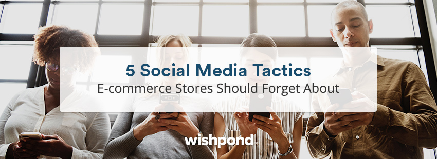 5 Social Media Tactics E-commerce Stores Should Forget About