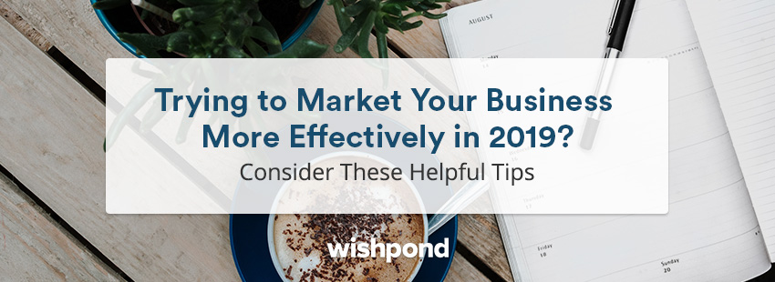 Trying to Market Your Business More Effectively in 2019? Consider These Helpful Tips