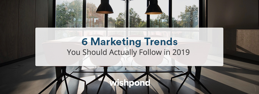 6 Marketing Trends You Should Actually Follow in 2019