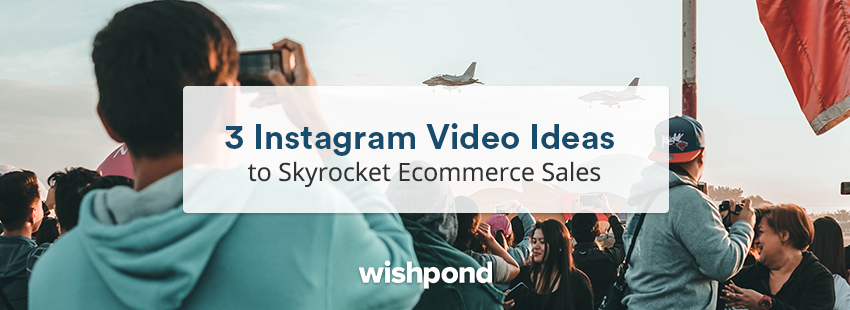 3 Instagram Video Ideas to Skyrocket Ecommerce Sales