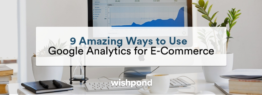 8 Amazing Ways to Use Google Analytics for E-Commerce