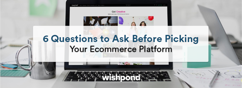 6 Questions to Ask Before Picking Your E-commerce Platform
