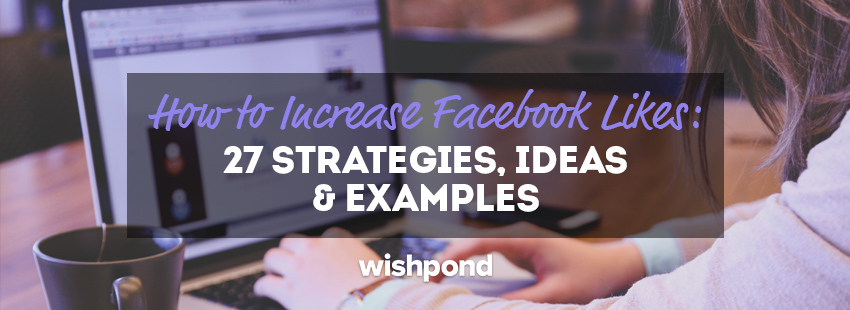 How to Increase Facebook Likes: 27 Strategies, Ideas & Examples