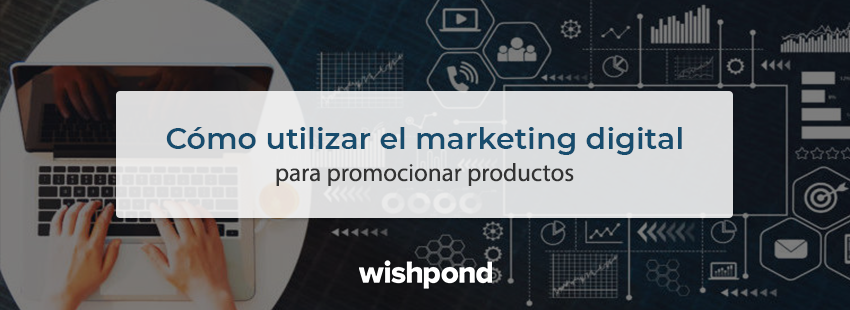 ¡Véndelo! Cómo utilizar el marketing digital para promocionar productos