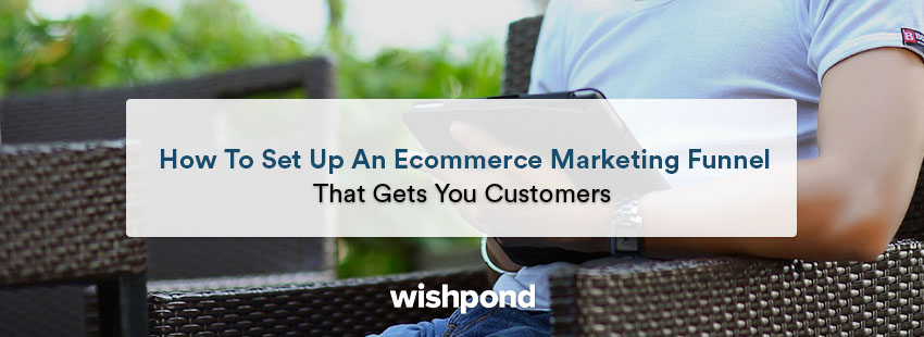 How to Set Up an E-commerce Marketing Funnel that Gets You Customers