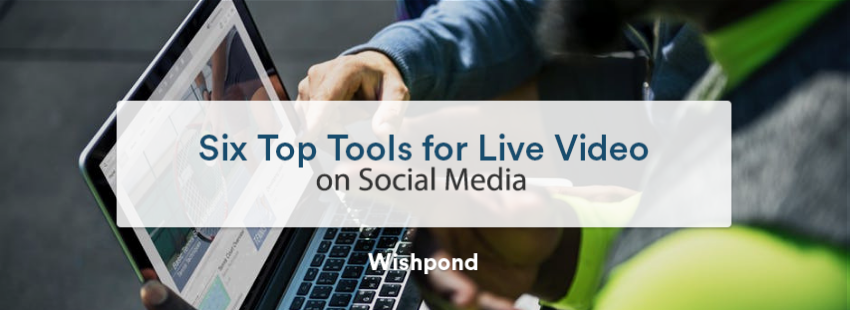 Six Top Tools for Live Video on Social Media