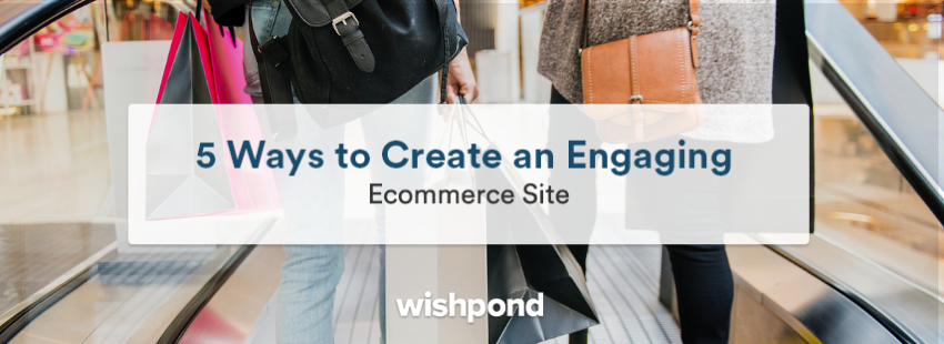 5 Ways to Create an Engaging Ecommerce Site