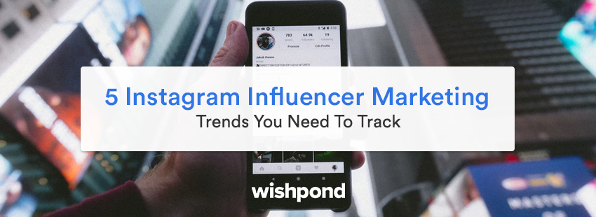 5 Instagram Influencer Marketing Trends You Need To Track