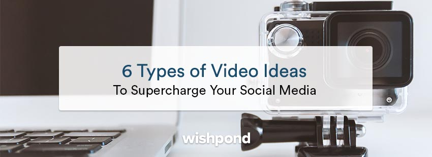 6 Types of Video Ideas to Supercharge Your Social Media
