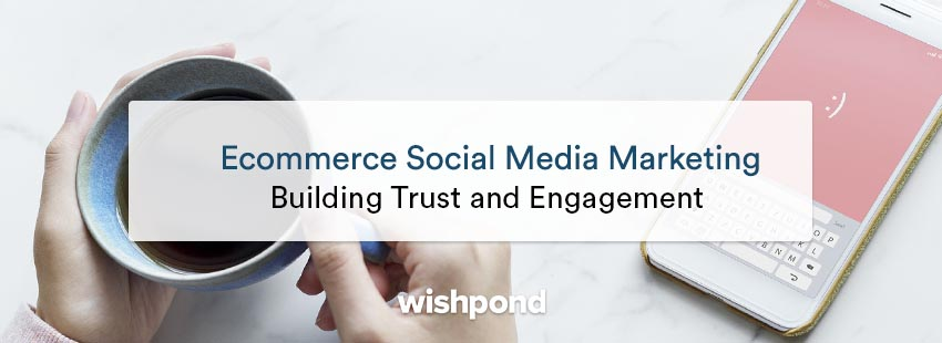Ecommerce social media marketing: Building trust and engagement
