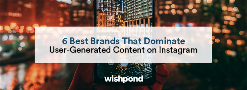 6 Best Brands That Dominate User-Generated Content on Instagram
