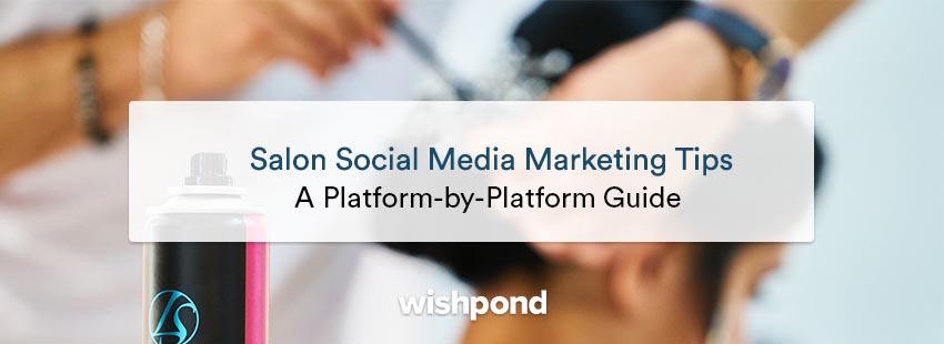 Salon Social Media Marketing Tips: A Platform-by-Platform Guide