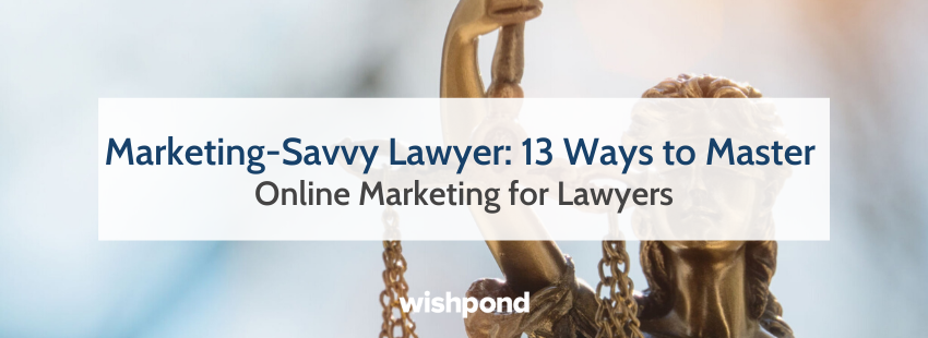 Marketing-Savvy Lawyer: 13 Ways to Master Online Marketing for Lawyers