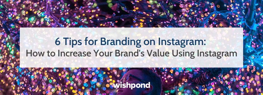 6 Tips for Branding on Instagram: How to Increase Your Brand's Value Using Instagram