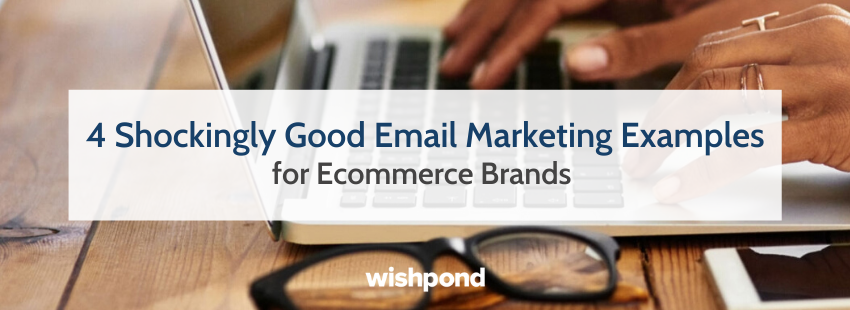 4 Shockingly Good Email Marketing Examples for Ecommerce Brands