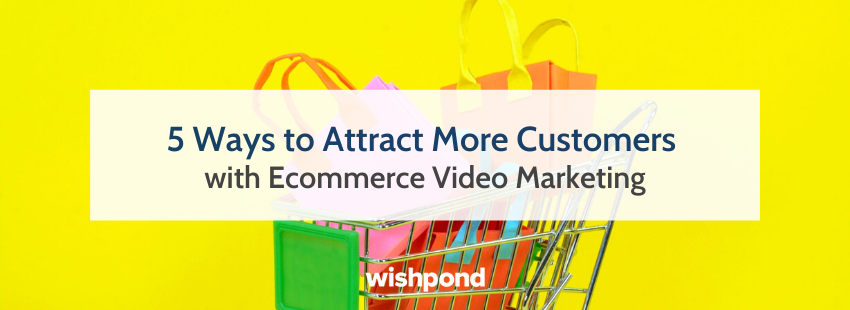 5 Ways to Attract More Customers with Ecommerce Video Marketing