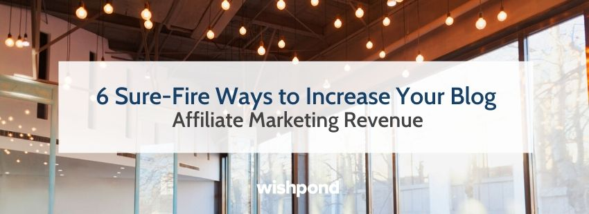 6 Sure-Fire Ways to Increase Your Blog Affiliate Marketing Revenue