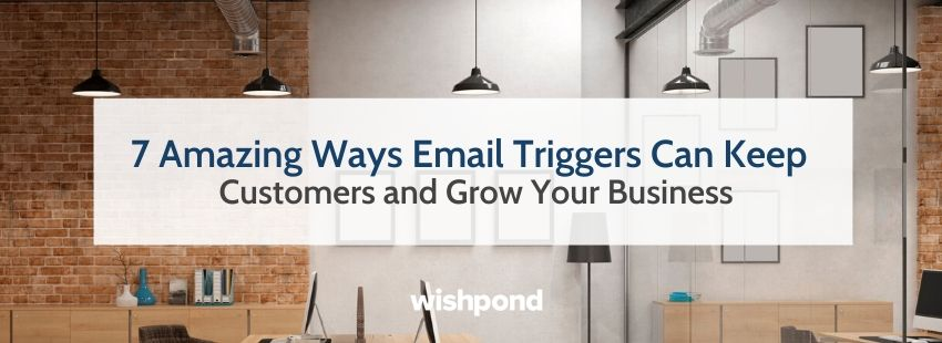 7 Amazing Ways Email Triggers Can Keep Customers and Grow Your Business