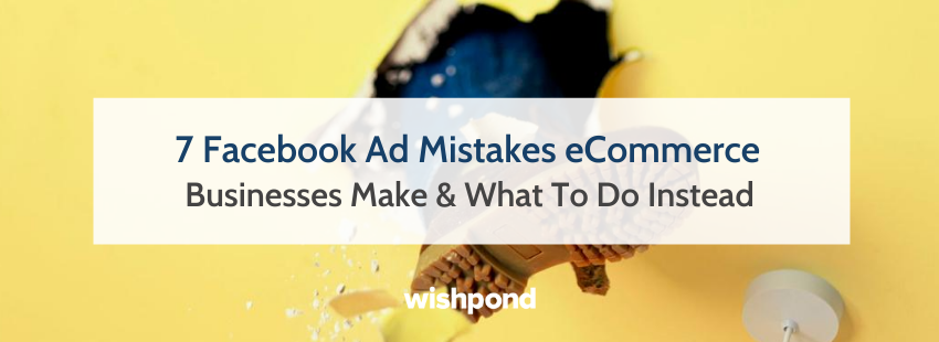 7 Facebook Ad Mistakes eCommerce Businesses Make & What To Do Instead