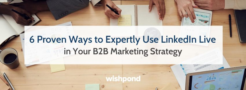 6 Proven Ways to Expertly Use LinkedIn Live in Your B2B Marketing Strategy