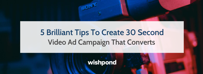 5 Brilliant Tips To Create 30 Second Video Ad Campaign That Converts
