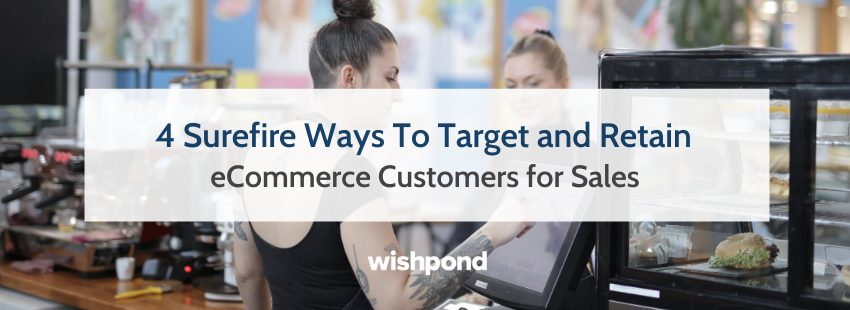 4 Surefire Ways To Target and Retain eCommerce Customers for Sales