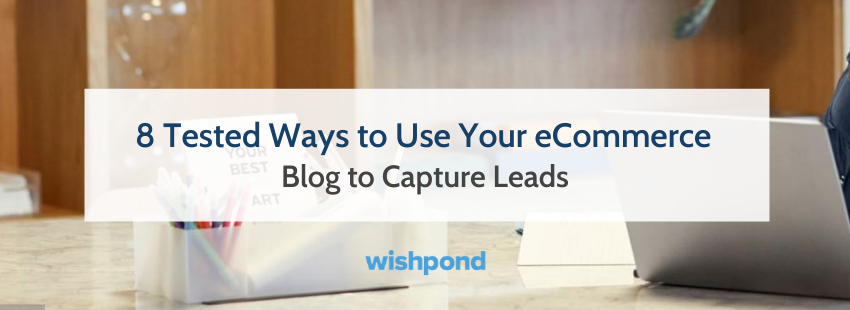 8 Tested Ways to Use Your eCommerce Blog to Capture Leads