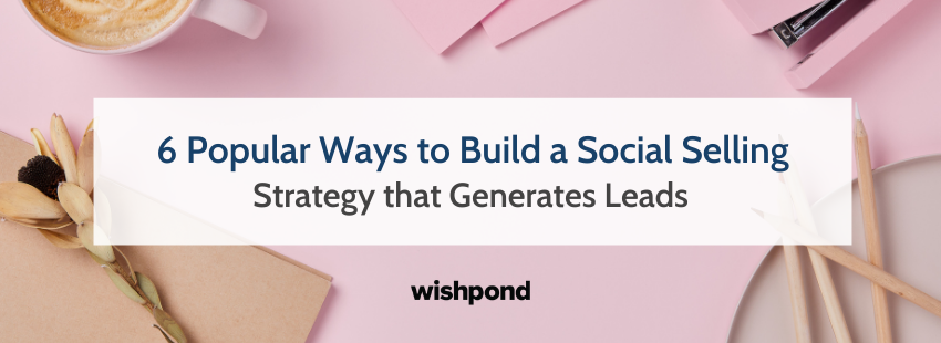 6 Popular Ways to Build a Social Selling Strategy that Generates Leads
