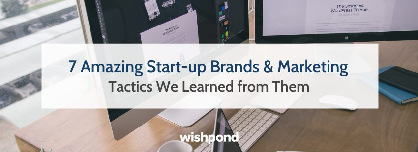 7 Amazing Start-up Brands & Marketing Tactics We Learned from Them