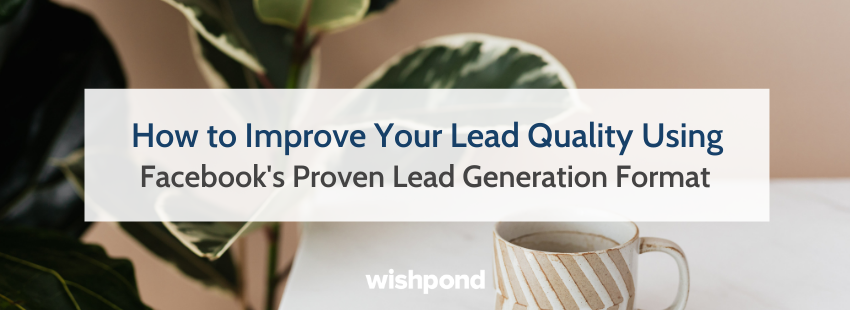 How to Improve Your Lead Quality Using Facebook's Proven Lead Generation Format