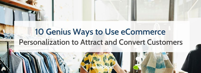 10 Genius Ways to Use eCommerce Personalization to Attract and Convert Customers