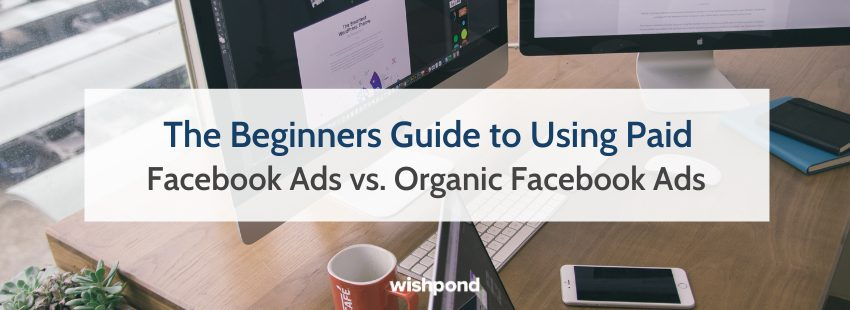 Beginners Guide to Using Paid Facebook Ads vs. Organic Facebook Ads