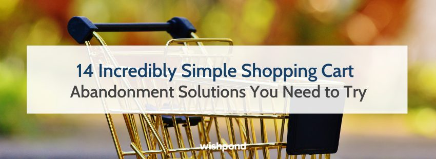 14 Incredibly Simple Shopping Cart Abandonment Solutions You Need to Try